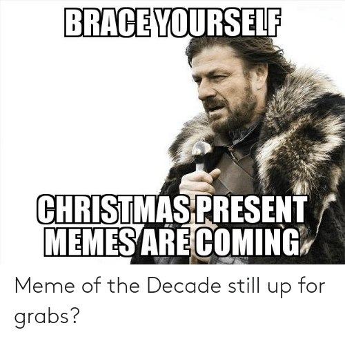 Memes Are Coming: BRACE YOURSELF  CHRISTMAS PRESENT  MEMES ARE COMING Meme of the Decade still up for grabs?