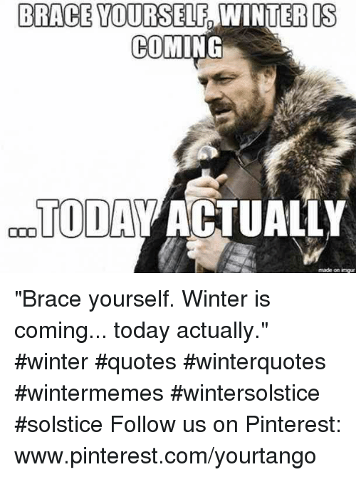 "pinterest.com: BRACE YOURSELF  IS  9  COMING  TODAV ACTUALLY  made on imgur ""Brace yourself. Winter is coming... today actually."" #winter #quotes #winterquotes #wintermemes #wintersolstice #solstice Follow us on Pinterest: www.pinterest.com/yourtango"