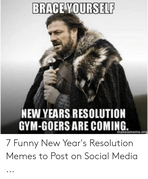 Resolution Memes: BRACE YOURSELF  NEW YEARS RESOLUTION  GYM-GOERS ARE COMING. 7 Funny New Year's Resolution Memes to Post on Social Media ...