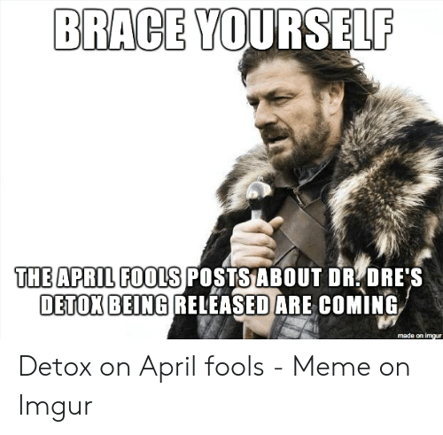april fools meme: BRACE YOURSELF  THE APRIL FOOS POSTSABOUT DR DRE'S  DETOK BEING RELEASED ARE COMING  made on imgur