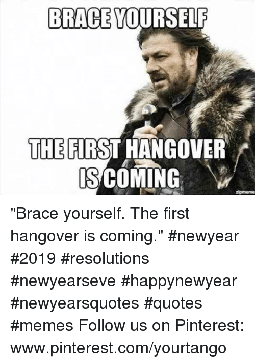 "pinterest.com: BRACE YOURSELF  THE FIRST HANGOVER  S COMING ""Brace yourself. The first hangover is coming."" #newyear #2019 #resolutions #newyearseve #happynewyear #newyearsquotes #quotes #memes Follow us on Pinterest: www.pinterest.com/yourtango"