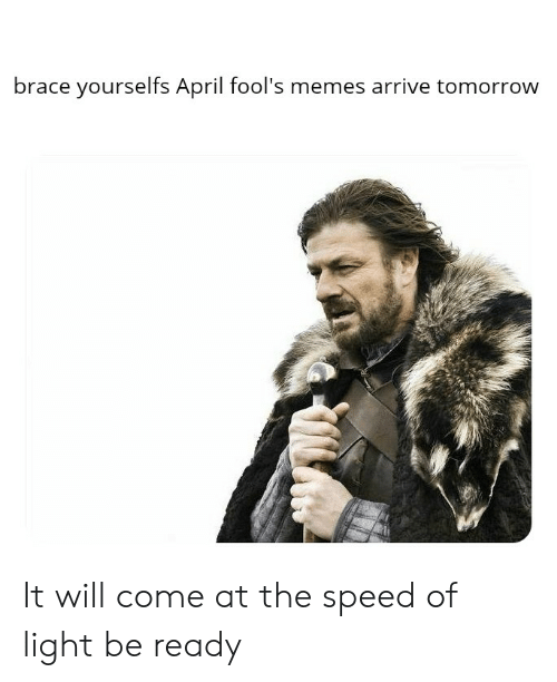 April Fools Memes: brace yourselfs April fool's memes arrive tomorrow It will come at the speed of light be ready