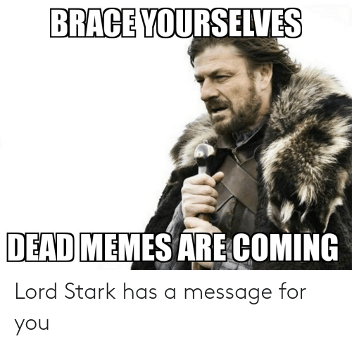 Memes Are Coming: BRACE YOURSELVES  DEAD MEMES ARE COMING Lord Stark has a message for you