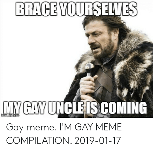 Gay Birthday Meme: BRACE YOURSELVES  MY GAY UNCLEIS COMING Gay meme. I'M GAY MEME COMPILATION. 2019-01-17