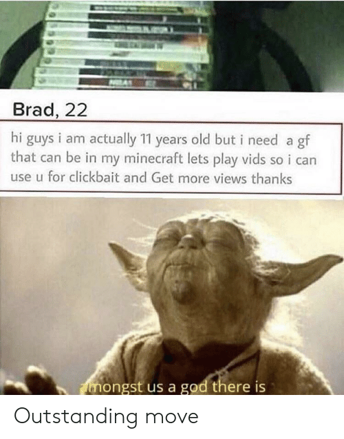 God, Minecraft, and Old: Brad, 22  hi guys i am actually 11 years old but i need a gf  that can be in my minecraft lets play vids so i can  use u for clickbait and Get more views thanks  mongst us a god there is Outstanding move