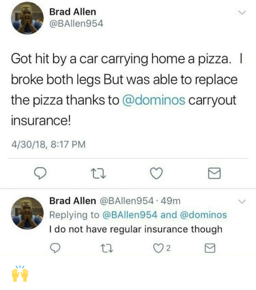 Hit By A Car: Brad Allern  @BAllen954  Got hit by a car carrying home a pizza. I  broke both legs But was able to replace  the pizza thanks to @dominos carryout  insurance!  4/30/18, 8:17 PM  Brad Allen @BAllen954 49m  Replying to @BAllen954 and @dominos  I do not have regular insurance though  2 🙌
