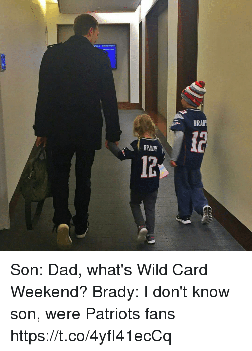 Dad, Memes, and Patriotic: BRAD  BRADY  12 Son: Dad, what's Wild Card Weekend?  Brady: I don't know son, were Patriots fans https://t.co/4yfI41ecCq
