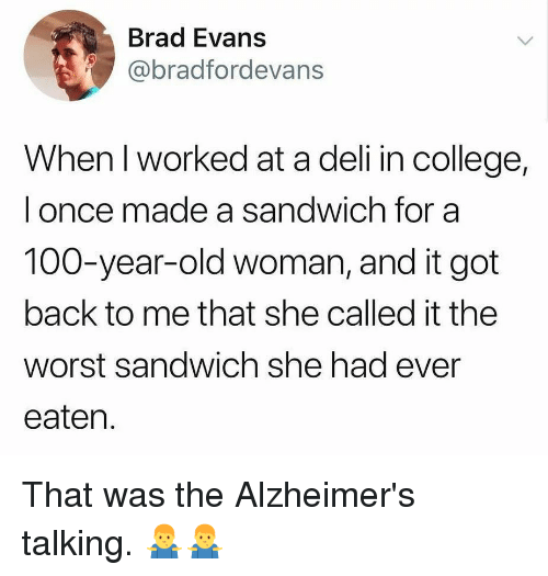Anaconda, College, and Memes: Brad Evans  @bradfordevans  When I worked at a deli in college,  l once made a sandwich for a  100-year-old woman, and it got  back to me that she called it the  worst sandwich she had ever  eaten. That was the Alzheimer's talking. 🤷‍♂️🤷‍♂️