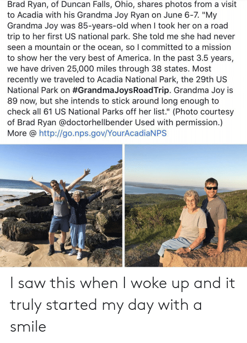 "America, Grandma, and Saw: Brad Ryan, of Duncan Falls, Ohio, shares photos from a visit  to Acadia with his Grandma Joy Ryan on June 6-7. ""My  Grandma Joy was 85-years-old when I took her on a road  trip to her first US national park. She told me she had never  seen a mountain or the ocean, so I committed to a mission  to show her the very best of America. In the past 3.5 years,  we have driven 25,000 miles through 38 states. Most  recently we traveled to Acadia National Park, the 29th US  National Park on #Grandma JoysRoadTrip. Grandma Joy is  89 now, but she intends to stick around long enough to  check all 61 US National Parks off her list."" (Photo courtesy  of Brad Ryan @doctorhellbender Used with permission.)  More @ http://go.nps.gov/YourAcadiaNPS I saw this when I woke up and it truly started my day with a smile"