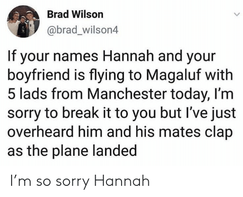 Manchester: Brad Wilson  @brad_wilson4  If your names Hannah and your  boyfriend is flying to Magaluf with  5 lads from Manchester today, I'm  sorry to break it to you but I've just  overheard him and his mates clap  as the plane landed I'm so sorry Hannah