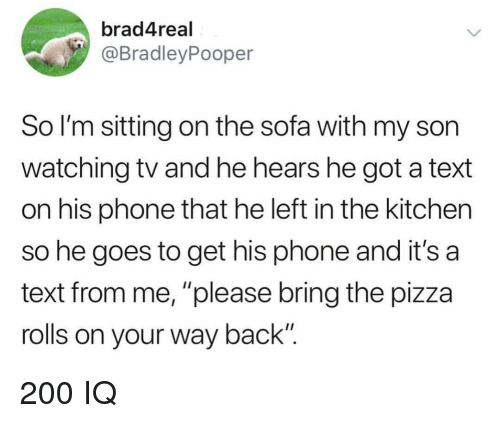 "watching tv: brad4real  @BradleyPooper  So I'm sitting on the sofa with my son  watching tv and he hears he got a text  on his phone that he left in the kitchen  so he goes to get his phone and it's a  text from me, ""please bring the pizza  rolls on your way back"" 200 IQ"