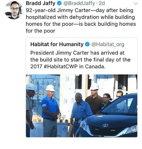 Jimmy Carter: @BraddJaffy: 2d  Bradd Jaffy  92-year-old Jimmy Carter-day after being  hospitalized with dehydration while building  homes for the poor-is back building homes  for the poor  앴  Habitat for Humanity @Habitat.org  President Jimmy Carter has arrived at  the build site to start the final day of the  2017 #HabitatCWP in Canada.