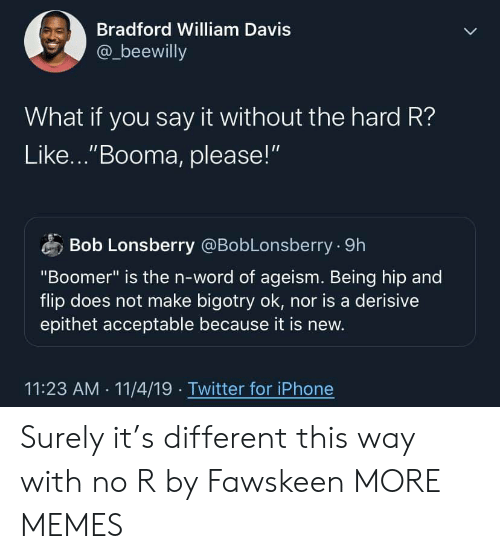 "Nor: Bradford William Davis  @_beewilly  What if you say it without the hard R?  Like...""Booma, please!""  Bob Lonsberry @BobLonsberry 9h  ""Boomer"" is the n-word of ageism. Being hip and  flip does not make bigotry ok, nor is a derisive  epithet acceptable because it is new.  11:23 AM 11/4/19 Twitter for iPhone Surely it's different this way with no R by Fawskeen MORE MEMES"