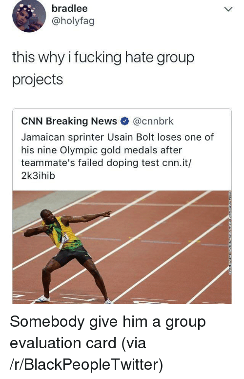 hate group: bradlee  @holyfag  this why i fucking hate group  projects  CNN Breaking News @cnnbrk  Jamaican sprinter Usain Bolt loses one of  his nine Olympic gold medals after  teammate's failed doping test cnn.it/  2k3ihib <p>Somebody give him a group evaluation card (via /r/BlackPeopleTwitter)</p>