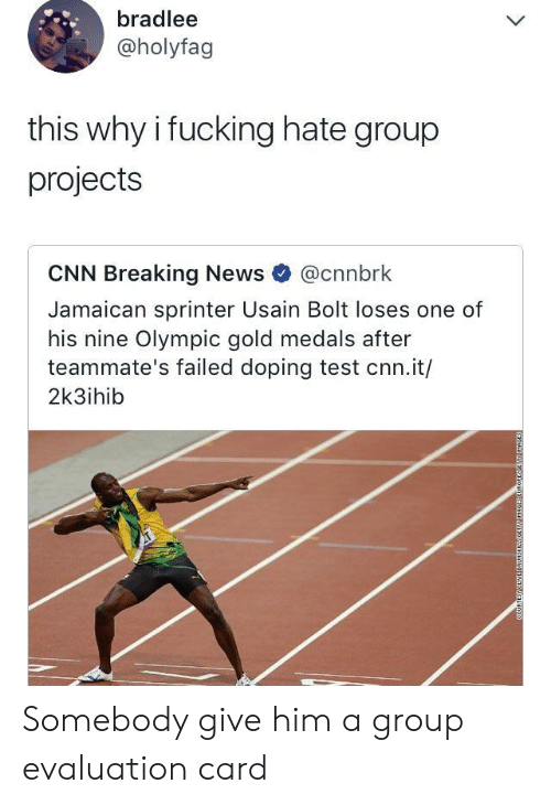 hate group: bradlee  @holyfag  this why i fucking hate group  projects  CNN Breaking News @cnnbrk  Jamaican sprinter Usain Bolt loses one of  his nine Olympic gold medals after  teammate's failed doping test cnn.it/  2k3ihib Somebody give him a group evaluation card