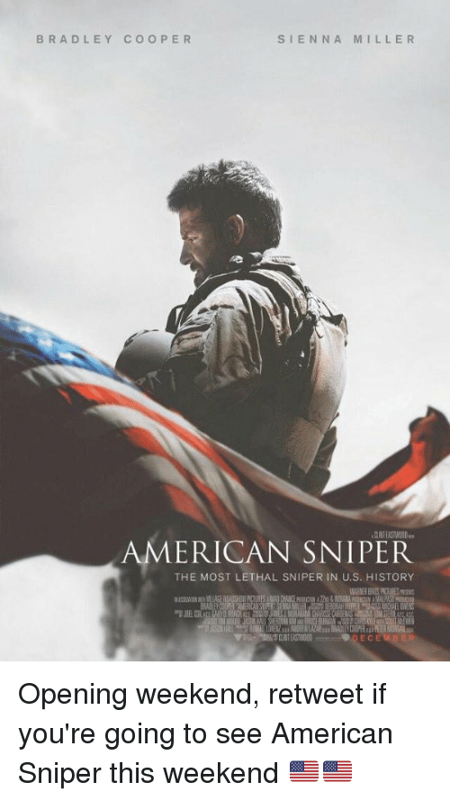 Memes, American Sniper, and Bradley Cooper: BRADLEY COOPER  SIENNA MILLER  AMERICAN SNIPER  THE MOST LETHAL SNIPER IN U.S. HISTORY  9 DE CEM BER Opening weekend, retweet if you're going to see American Sniper this weekend 🇺🇸🇺🇸