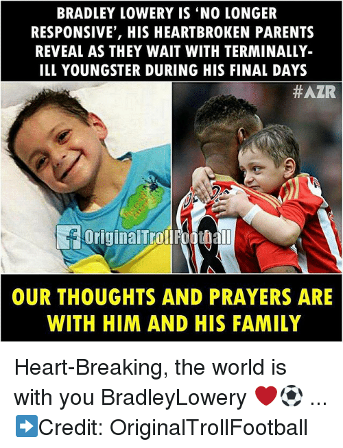Family, Memes, and Parents: BRADLEY LOWERY IS 'NO LONGER  RESPONSIVE', HIS HEARTBROKEN PARENTS  REVEAL AS THEY WAIT WITH TERMINALLY-  ILL YOUNGSTER DURING HIS FINAL DAYS  #AZR  OriginalTrollFoothal  OUR THOUGHTS AND PRAYERS ARE  WITH HIM AND HIS FAMILY Heart-Breaking, the world is with you BradleyLowery ❤️⚽️ ... ➡️Credit: OriginalTrollFootball