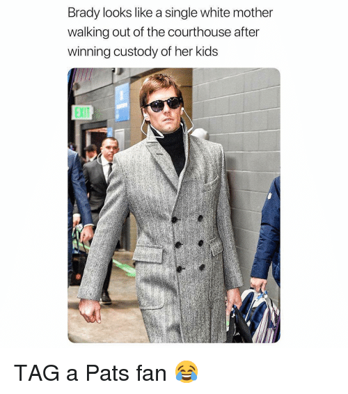 Sports, Kids, and White: Brady looks like a single white mother  walking out of the courthouse after  winning custody of her kids  EXIT TAG a Pats fan 😂