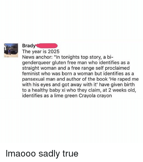 """Memes, News, and True: Brady  The year is 2025  News anchor: """"In tonights top story, a bi-  genderqueer gluten free man who identifies as a  straight woman and a free range self proclaimed  feminist who was born a woman but identifies as a  pansexual man and author of the book 'He raped me  with his eyes and got away with it' have given birth  to a healthy baby xi who they claim, at 2 weeks old,  identifies as a lime green Crayola crayorn lmaooo sadly true"""