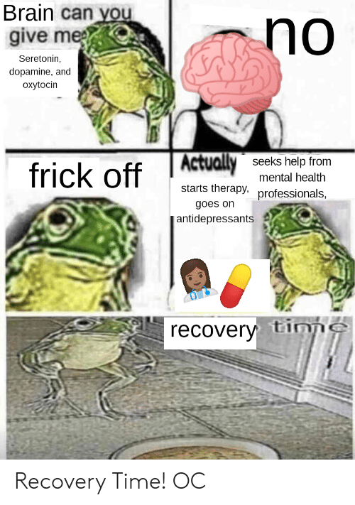 Frick, Brain, and Help: Brain can you  give me  no  Seretonin,  dopamine, and  oxytocin  frick off ARV  seeks help from  mental health  starts therapy, professionals,  goes on  antidepressants d  recovery tinp Recovery Time! OC