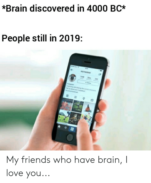 Friends, Love, and Reddit: *Brain discovered in 4000 BC  People still in 2019:  NSTAGRA My friends who have brain, I love you...