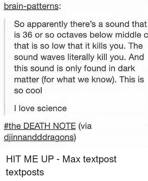 Death Note: brain-patterns:  So apparently there's a sound that  is 36 or so octaves below middle c  that is so low that it kills you. The  sound waves literally kill you. And  this sound is only found in dark  matter (for what we know). This is  SO COOl  I love science  #the DEATH NOTE (via  djinnandddragons) HIT ME UP - Max textpost textposts