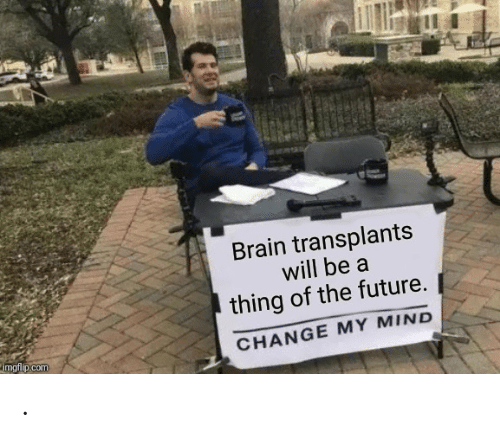 The Future: Brain transplants  will be a  thing of the future.  imgflip.com  CHANGE MY MIND .