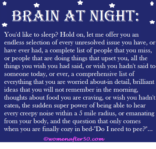"Creepy, Food, and Memes: BRAINAT NIGHT:  Youd like to sleep? Hold on. let me offer you an  endless selection of every unresolved issue you have, or  have ever had, a complete list of people that you miss,  or people that are doing things that upset you, all the  things you wish you had said, or wish you hadn't said to  someone today, or ever, a comprehensive list of  everything that you are worried about-in detail, brilliant  ideas that you will not remember in the morning,  thoughts about food you are craving, or wish you hadn't  eaten, the sudden super power of being able to hear  every creepy noise within a 5 mile radius, or emanating  from your body, and the question that only comes  when you are finally cozy in bed-""Do I need to pee?""…  Owomenafter50.com"