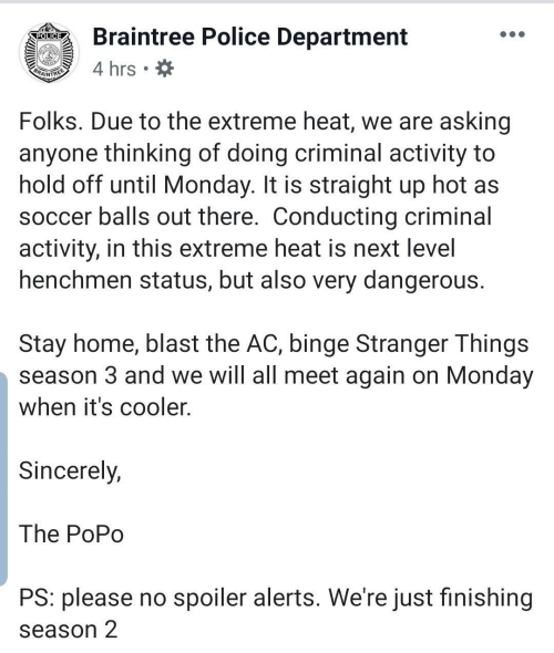 binge: Braintree Police Department  POLICE  4 hrs  BRAINTREE  Folks. Due to the extreme heat, we are asking  anyone thinking of doing criminal activity to  hold off until Monday. It is straight up hot as  soccer balls out there. Conducting criminal  activity, in this extreme heat is next level  henchmen status, but also very dangerous.  Stay home, blast the AC, binge Stranger Things  season 3 and we will all meet again on Monday  when it's cooler.  Sincerely,  The PoPo  PS: please no spoiler alerts. We're just finishing  season 2