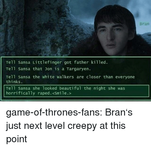 sansa: Bran  Tell Sansa Littlefinger got father killed.  Tell Sansa that on is a Targaryen.  Tell Sansa the white walkers are closer than everyone  thinks.  Tell Sansa she 1ooked beautiful the night she was  horrifically raped. <Smile.> game-of-thrones-fans:  Bran's just next level creepy at this point