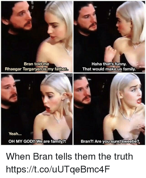 Thats Funny: Bran told me  Rhaegar Targaryen is my father  Haha that's funny.  That would make us family  TED  Yeah...  OH MY GOD!! We are family?!  Bran?! Are you sure, sweetie? When Bran tells them the truth https://t.co/uUTqeBmc4F