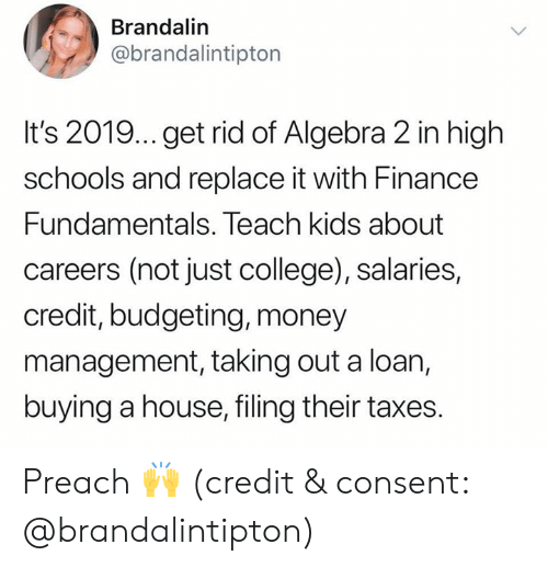 College, Finance, and Money: Brandalin  @brandalintipton  It's 2019... get rid of Algebra 2 in high  schools and replace it with Finance  Fundamentals. Teach kids about  careers (not just college), salaries,  credit, budgeting, money  management, taking out a loan,  buying a house, filing their taxes. Preach 🙌 (credit & consent: @brandalintipton)