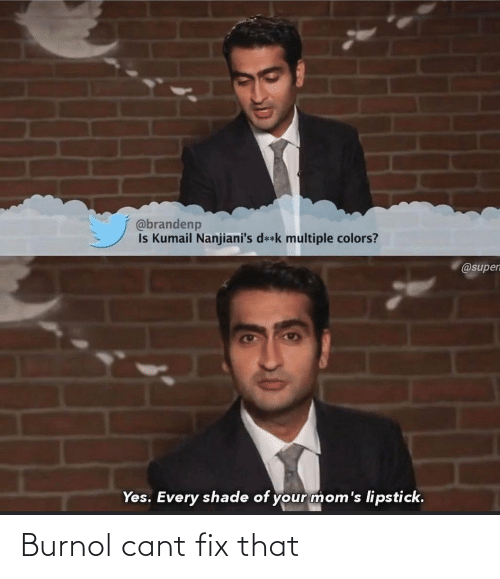 Múltiple: @brandenp  Is Kumail Nanjiani's d**k multiple colors?  @supen  Yes. Every shade of your mom's lipstick. Burnol cant fix that