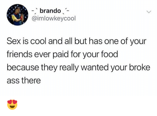 All But: -brando  @imlowkeycool  Sex is cool and all but has one of your  friends ever paid for your food  because they really wanted your broke  ass there 😍