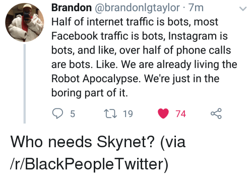 bots: Brandon @brandonlgtaylor 7m  Half of internet traffic is bots, most  Facebook traffic is bots, Instagram is  bots, and like, over half of phone calls  are bots. Like. We are already living the  Robot Apocalypse. We're just in the  boring part of it Who needs Skynet? (via /r/BlackPeopleTwitter)