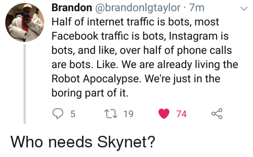 bots: Brandon @brandonlgtaylor 7m  Half of internet traffic is bots, most  Facebook traffic is bots, Instagram is  bots, and like, over half of phone calls  are bots. Like. We are already living the  Robot Apocalypse. We're just in the  boring part of it Who needs Skynet?