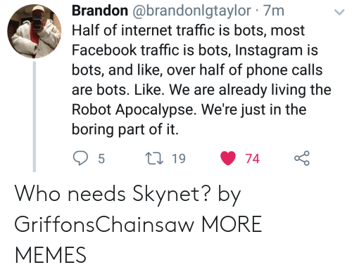 bots: Brandon @brandonlgtaylor 7m  Half of internet traffic is bots, most  Facebook traffic is bots, Instagram is  bots, and like, over half of phone calls  are bots. Like. We are already living the  Robot Apocalypse. We're just in the  boring part of it Who needs Skynet? by GriffonsChainsaw MORE MEMES