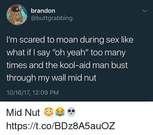 """Kool Aid, Memes, and Sex: brandon  @buttgrabbing  I'm scared to moan during sex like  what if I say """"oh yeah"""" too many  times and the kool-aid man bust  through my wall mid nut  10/16/17, 12:09 PNM Mid Nut 😳😂💀 https://t.co/BDz8A5auOZ"""