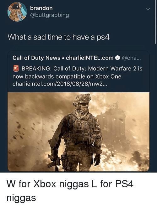 xbox one: brandon  @buttgrabbing  What a sad time to have a ps4  Call of Duty News charlielNTEL.com  @cha  BREAKING: Call of Duty: Modern Warfare 2 is  now backwards compatible on Xbox One  charlieintel.com/2018/08/28/mw2... W for Xbox niggas L for PS4 niggas