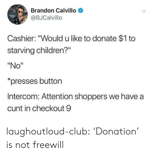 "Children, Club, and Tumblr: Brandon Calvillo  @BJCalvillo  Cashier: ""Would u like to donate $1 to  starving children?""  ""No""  presses button  Intercom: Attention shoppers we have a  cunt in checkout 9 laughoutloud-club:  'Donation' is not freewill"