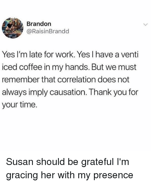 correlation: Brandon  @RaisinBrandd  Yes I'm late for work. Yes I have a venti  iced coffee in my hands. But we must  remember that correlation does not  always imply causation. Thank you for  your time. Susan should be grateful I'm gracing her with my presence