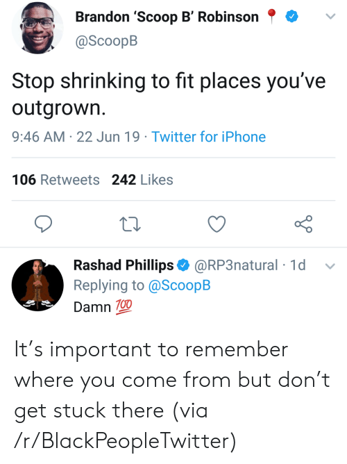 Shrinking: Brandon 'Scoop B' Robinson  @ScoopB  Stop shrinking to fit places you've  outgrown.  9:46 AM 22 Jun 19 Twitter for iPhone  106 Retweets 242 Likes  Rashad Phillips @RP3natural 1d  Replying to @ScoopB  Damn 100 It's important to remember where you come from but don't get stuck there (via /r/BlackPeopleTwitter)