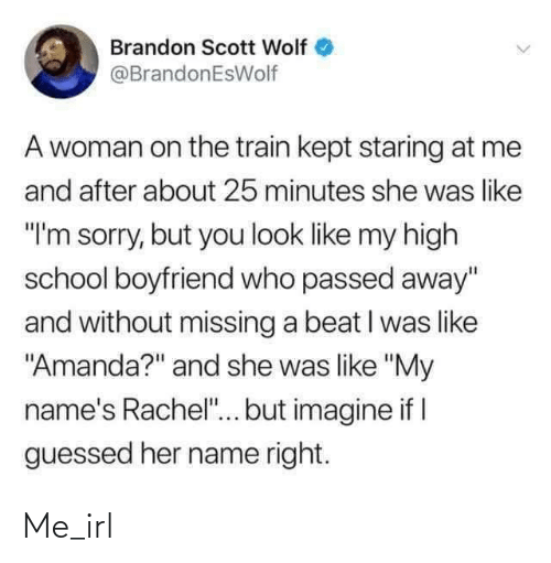 "name: Brandon Scott Wolf  @BrandonEsWolf  A woman on the train kept staring at me  and after about 25 minutes she was like  ""I'm sorry, but you look like my high  school boyfriend who passed away""  and without missing a beat I was like  ""Amanda?"" and she was like ""My  name's Rachel""... but imagine if I  guessed her name right. Me_irl"