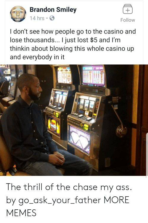 Casino: Brandon Smiley  14 hrs  Follow  I don't see how people go to the casino and  lose thousands... I just lost $5 and I'm  thinkin about blowing this whole casino up  and everybody in it The thrill of the chase my ass. by go_ask_your_father MORE MEMES