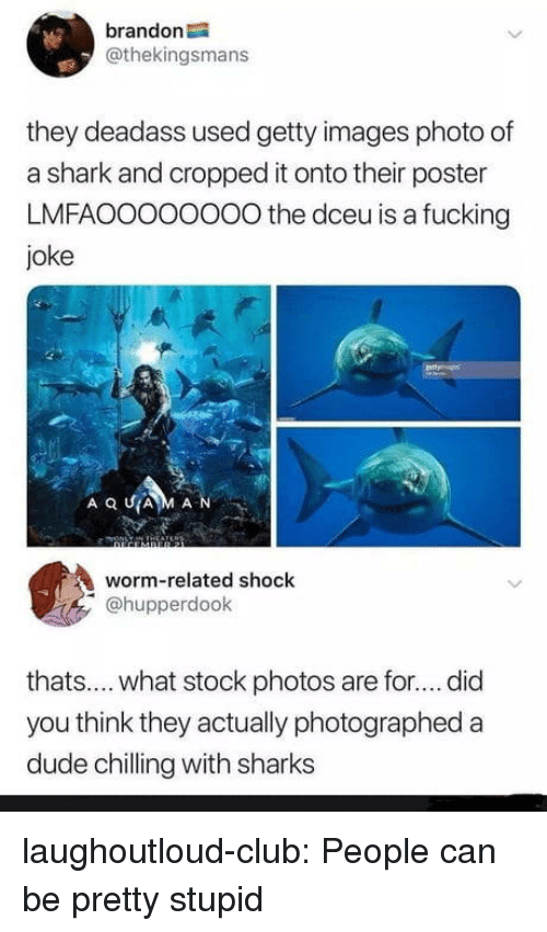Club, Dude, and Fucking: brandon  @thekingsmans  they deadass used getty images photo of  a shark and cropped it onto their poster  LMFAOOOoOOOO the dceu is a fucking  joke  AQUA M A N  worm-related shock  @hupperdook  thats.... what stock photos are for.... did  you think they actually photographed a  dude chilling with sharks laughoutloud-club:  People can be pretty stupid