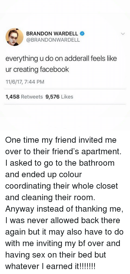 Earned It: BRANDON WARDELL  BRANDONWARDELL  everything u do on adderall feels like  ur creating facebook  11/6/17, 7:44 PM  1,458 Retweets 9,576 Likes One time my friend invited me over to their friend's apartment. I asked to go to the bathroom and ended up colour coordinating their whole closet and cleaning their room. Anyway instead of thanking me, I was never allowed back there again but it may also have to do with me inviting my bf over and having sex on their bed but whatever I earned it!!!!!!!