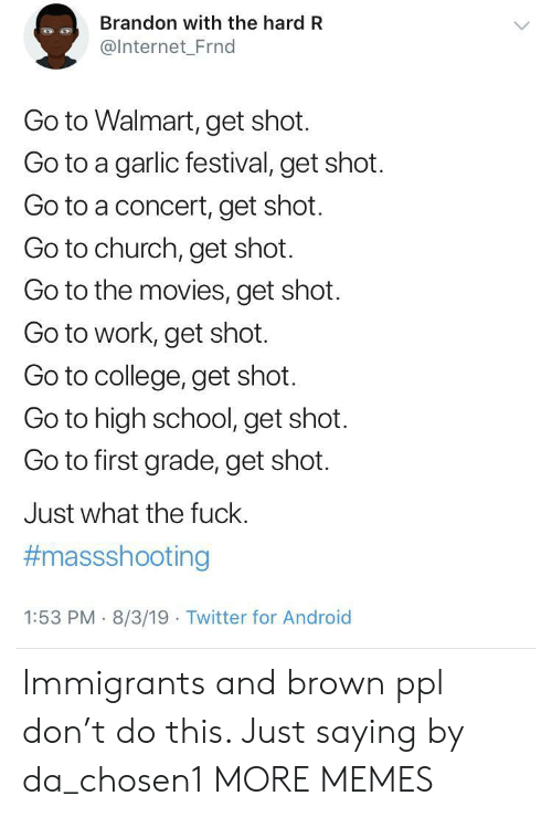 go to work: Brandon with the hard R  @Internet_Frnd  Go to Walmart, get shot.  Go to a garlic festival, get shot.  Go to a concert, get shot.  Go to church, get shot.  Go to the movies, get shot  Go to work, get shot.  Go to college, get shot.  Go to high school, get shot.  Go to first grade, get shot.  Just what the fuck.  #massshooting  1:53 PM 8/3/19 Twitter for Android Immigrants and brown ppl don't do this. Just saying by da_chosen1 MORE MEMES