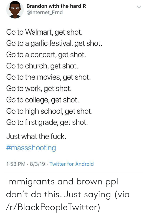 go to work: Brandon with the hard R  @Internet_Frnd  Go to Walmart, get shot.  Go to a garlic festival, get shot.  Go to a concert, get shot.  Go to church, get shot.  Go to the movies, get shot  Go to work, get shot.  Go to college, get shot.  Go to high school, get shot.  Go to first grade, get shot.  Just what the fuck.  #massshooting  1:53 PM 8/3/19 Twitter for Android Immigrants and brown ppl don't do this. Just saying (via /r/BlackPeopleTwitter)