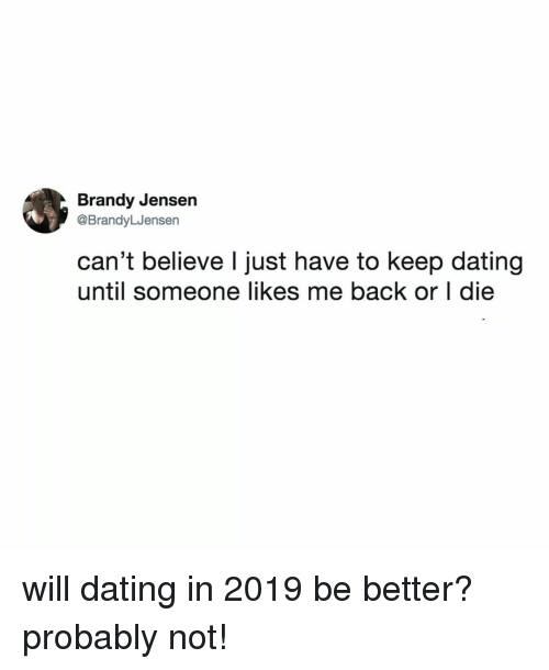 Brandy: Brandy Jensen  @BrandyLJensen  can't believe l just have to keep dating  until someone likes me back or I die will dating in 2019 be better? probably not!