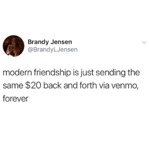 Brandy: Brandy Jensen  @BrandyLJensen  modern friendship is just sending the  same $20 back and forth via venmo,  forever